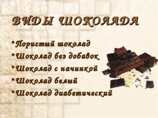 ВИДЫ ШОКОЛАДА Пористый шоколад Шоколад без добавок Шоколад с начинкой Шоколад