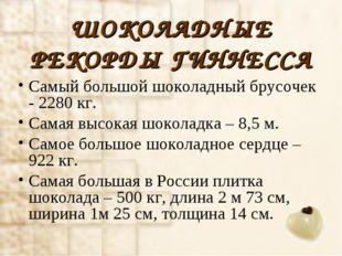 ШОКОЛАДНЫЕ РЕКОРДЫ ГИННЕССА Самый большой шоколадный брусочек - 2280 кг. Сама