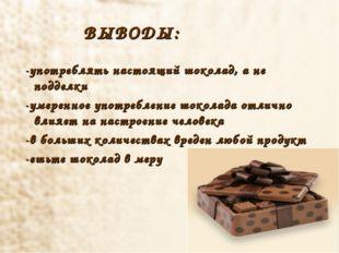 ВЫВОДЫ: -употреблять настоящий шоколад, а не подделки -умеренное употреблени