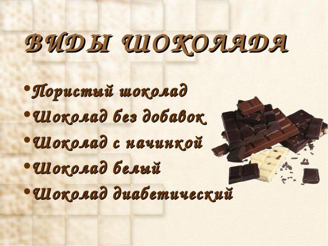 ВИДЫ ШОКОЛАДА Пористый шоколад Шоколад без добавок Шоколад с начинкой Шоколад...