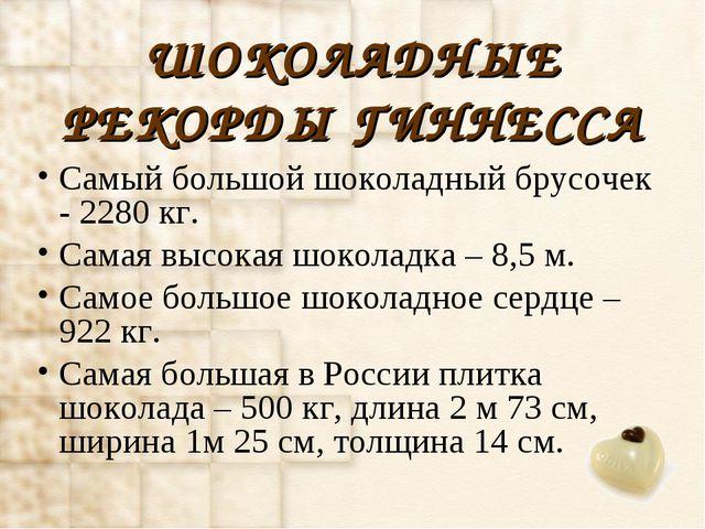 ШОКОЛАДНЫЕ РЕКОРДЫ ГИННЕССА Самый большой шоколадный брусочек - 2280 кг. Сама...