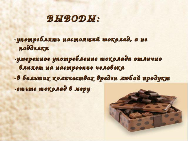 ВЫВОДЫ: -употреблять настоящий шоколад, а не подделки -умеренное употреблени...