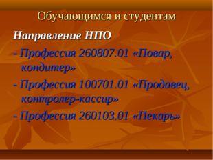 Обучающимся и студентам Направление НПО - Профессия 260807.01 «Повар, кондите