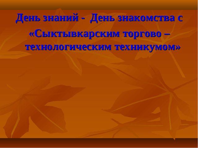 День знаний - День знакомства с «Сыктывкарским торгово – технологическим техн...
