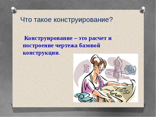 Что такое конструирование? Конструирование – это расчет и построение чертежа...