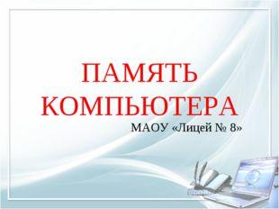 ПАМЯТЬ КОМПЬЮТЕРА МАОУ «Лицей № 8»