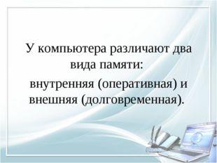 У компьютера различают два вида памяти: внутренняя (оперативная) и внешняя (д