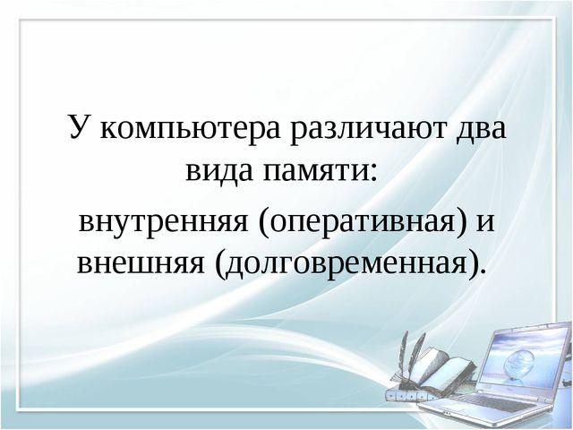 У компьютера различают два вида памяти: внутренняя (оперативная) и внешняя (д...