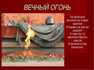 ВЕЧНЫЙ ОГОНЬ На братских могилах не ставят крестов И вдовы на них не рыдают К