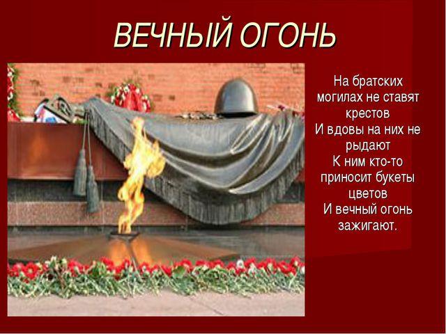 ВЕЧНЫЙ ОГОНЬ На братских могилах не ставят крестов И вдовы на них не рыдают К...