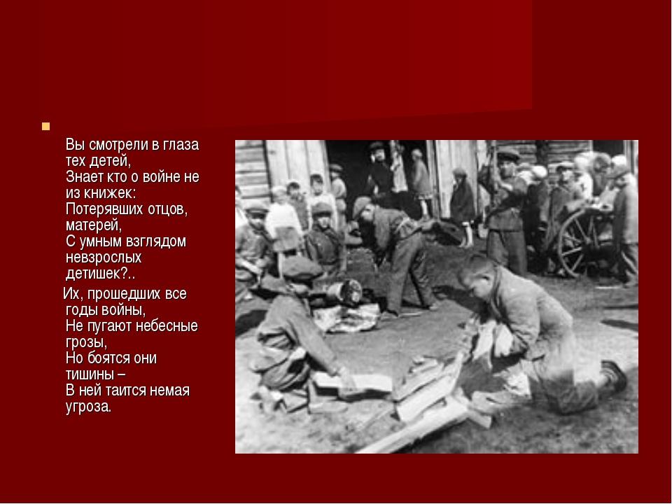 Вы смотрели в глаза тех детей, Знает кто о войне не из книжек: Потерявших от...