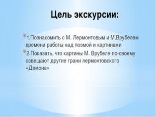 Цель экскурсии: 1.Познакомить с М. Лермонтовым и М.Врубелем времени работы на
