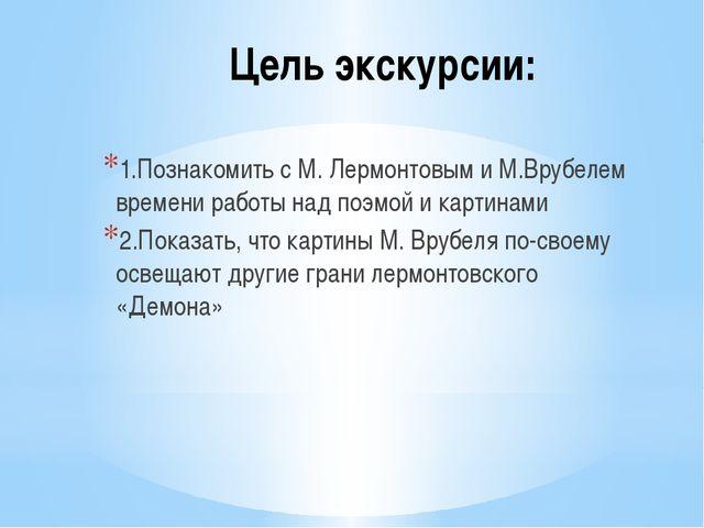 Цель экскурсии: 1.Познакомить с М. Лермонтовым и М.Врубелем времени работы на...