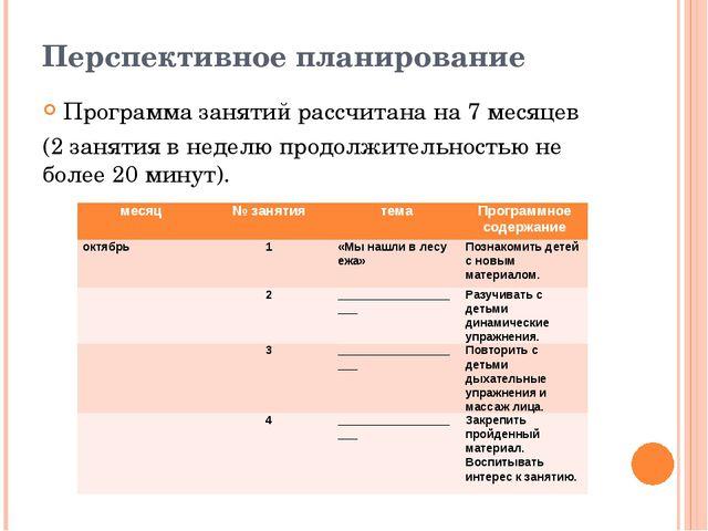 Перспективное планирование Программа занятий рассчитана на 7 месяцев (2 занят...