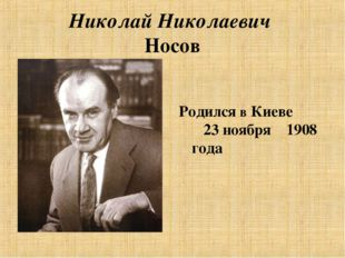 Николай Николаевич Носов Родился в Киеве 23 ноября 1908 года