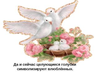 Да и сейчас целующиеся голубки  символизируют влюблённых.