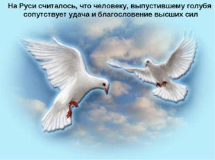 На Руси считалось, что человеку, выпустившему голубя сопутствует удача и бл