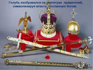 Голубь изображался на скипетрах правителей,  символизируя власть, посланную