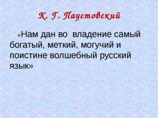 К. Г. Паустовский «Нам дан во владение самый богатый, меткий, могучий и поист