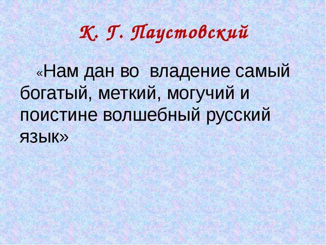 К. Г. Паустовский «Нам дан во владение самый богатый, меткий, могучий и поист...