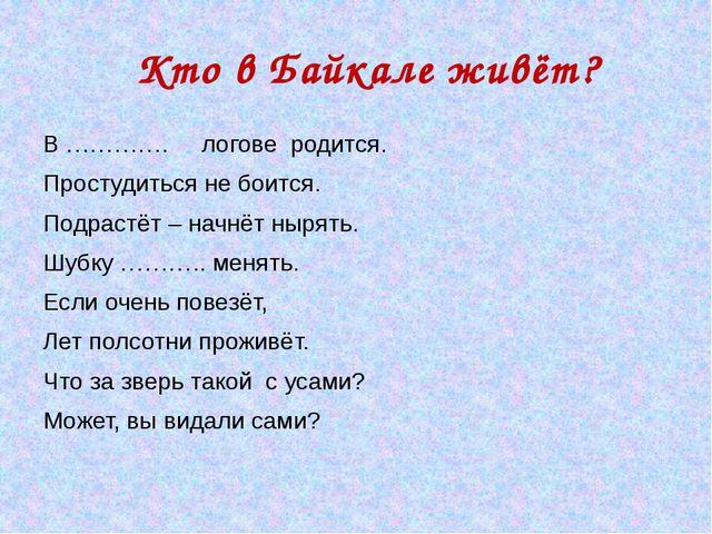 Кто в Байкале живёт? В …………. логове родится. Простудиться не боится. Подраст...