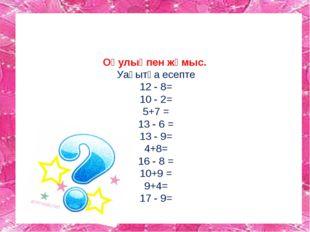 Оқулықпен жұмыс. Уақытқа есепте 12 - 8= 10 - 2= 5+7 = 13 - 6 = 13 - 9= 4+8=