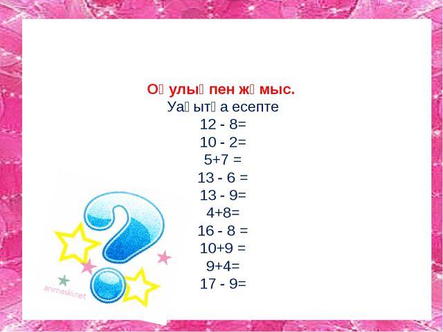 Оқулықпен жұмыс. Уақытқа есепте 12 - 8= 10 - 2= 5+7 = 13 - 6 = 13 - 9= 4+8=...