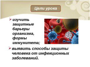 выявить способы защиты человека от инфекционных заболеваний. изучить защитные