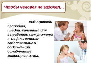 Вакци́на – медицинский препарат, предназначенный для выработки иммунитета к и