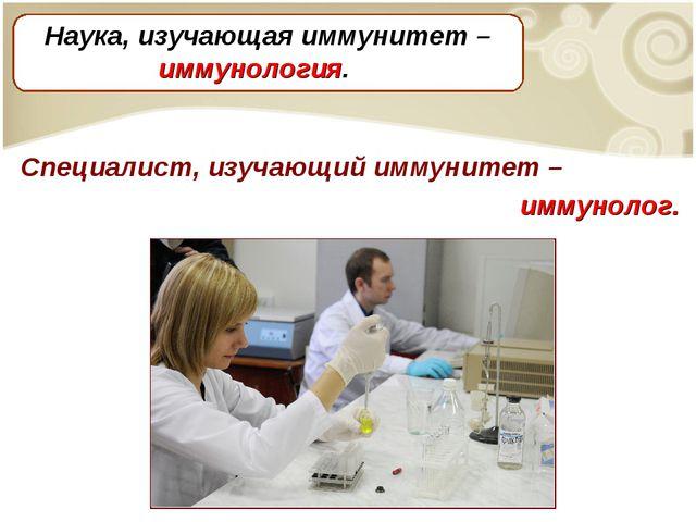 Специалист, изучающий иммунитет – иммунолог. Наука, изучающая иммунитет – имм...