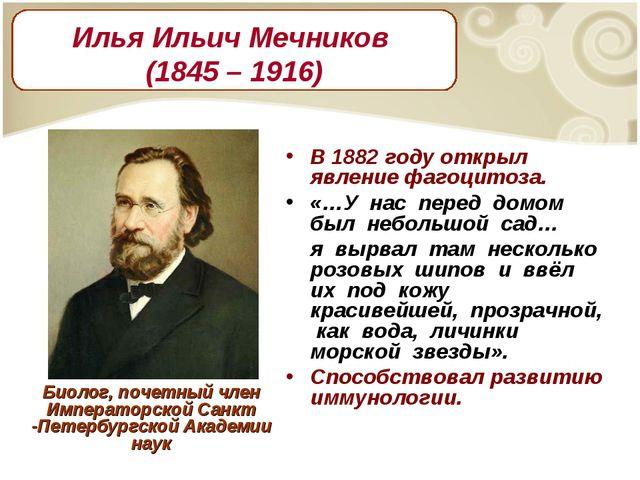 В 1882 году открыл явление фагоцитоза. «…У нас перед домом был небольшой сад…...