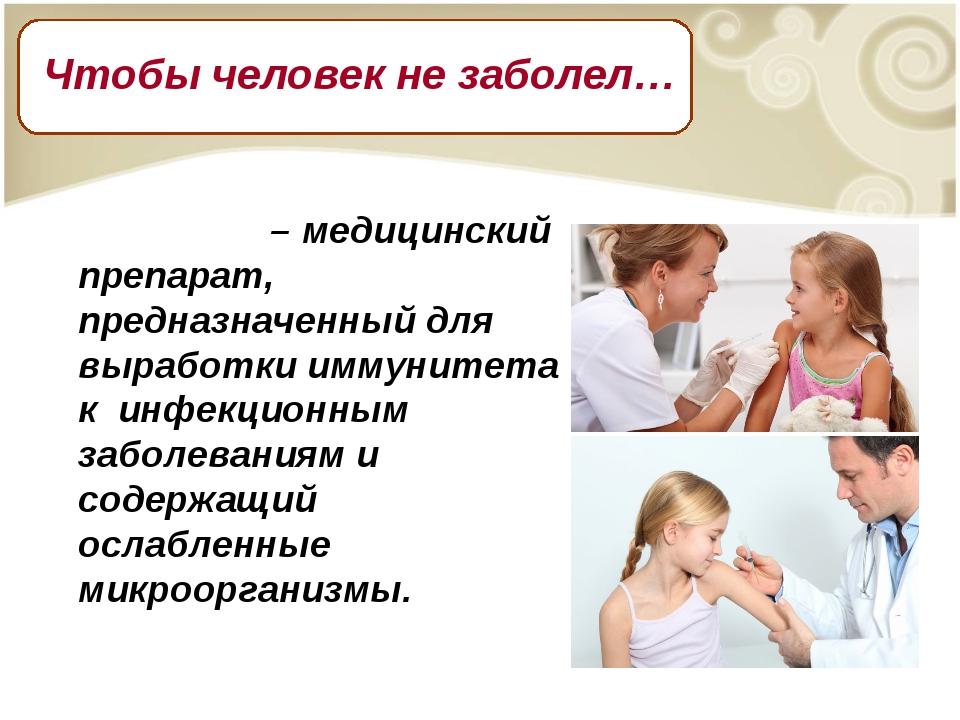 Вакци́на – медицинский препарат, предназначенный для выработки иммунитета к и...