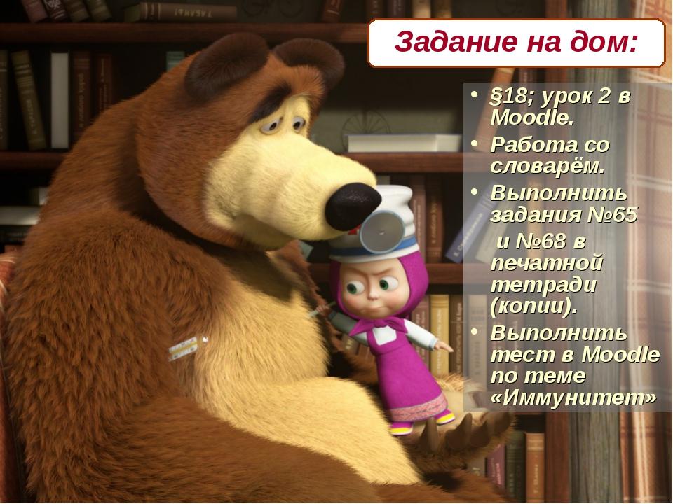 §18; урок 2 в Moodle. Работа со словарём. Выполнить задания №65 и №68 в печат...
