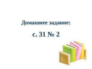 Домашнее задание: с. 31 № 2