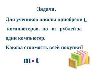 Задача. Для учеников школы приобрели t компьютеров, по m рублей за один компь