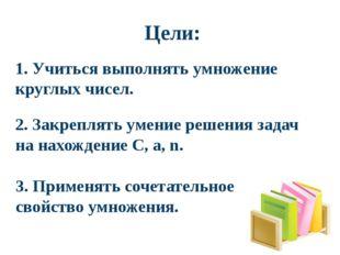 Цели: 3. Применять сочетательное свойство умножения. 2. Закреплять умение ре