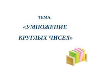 ТЕМА: «УМНОЖЕНИЕ КРУГЛЫХ ЧИСЕЛ»