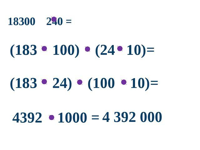 18300 240 = (183 100) (24 10)= (183 24) (100 10)= 4392 1000 = 4 392 000