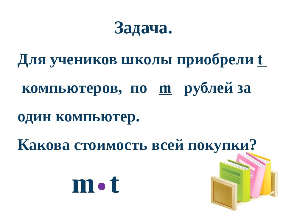 Задача. Для учеников школы приобрели t компьютеров, по m рублей за один компь...