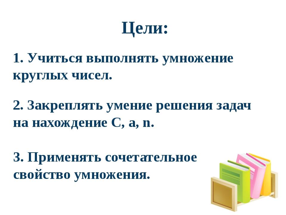 Цели: 3. Применять сочетательное свойство умножения. 2. Закреплять умение ре...