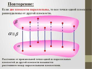 Повторение: Если две плоскости параллельны, то все точки одной плоскости равн