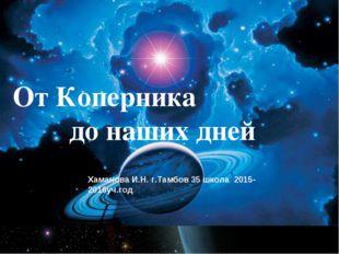 От Коперника до наших дней Хаманова И.Н. г.Тамбов 35 школа 2015-2016уч.год