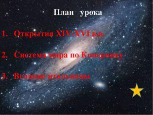План урока Открытия XIV-XVI в.в. Система мира по Копернику Великие итальянцы