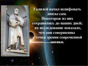 Галилей начал шлифовать линзы сам. Некоторые из них сохранились до наших дне