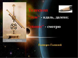 """Телескоп """"теле"""" - вдаль, далеко; """"скопео"""" - смотрю Галилео Галилей"""