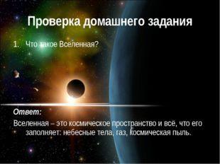 Проверка домашнего задания Что такое Вселенная? Ответ: Вселенная – это космич