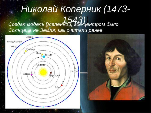 Николай Коперник (1473-1543)) Создал модель Вселенной, где центром было Солнц...