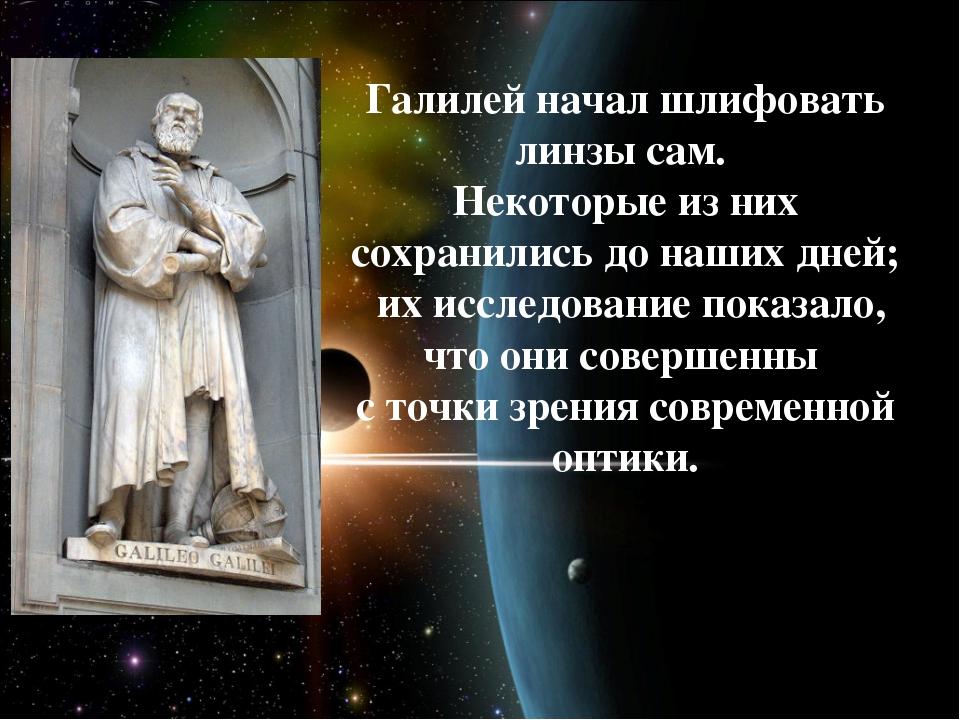 Галилей начал шлифовать линзы сам. Некоторые из них сохранились до наших дне...