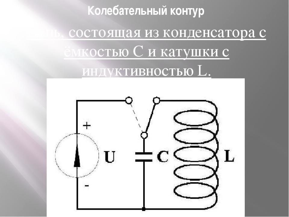 Колебательный контур Цепь, состоящая из конденсатора с ёмкостью С и катушки...