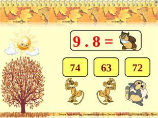 9 . 8 = 72 63 74 Лазарева Лидия Андреевна, учитель начальных классов, Рижская